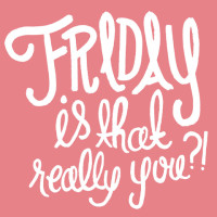 Friday is that really you?!